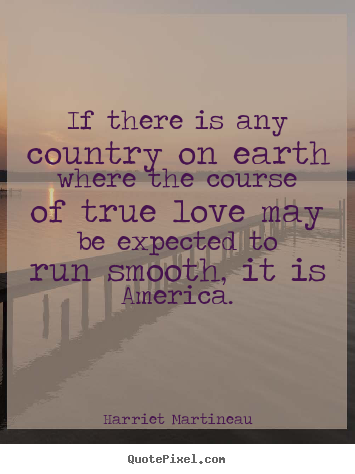 If there is any country on earth where the.. Harriet Martineau great love quote