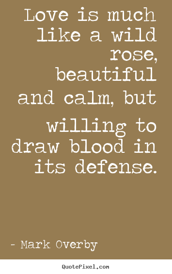 Design custom picture quotes about love - Love is much like a wild rose, beautiful and calm,..