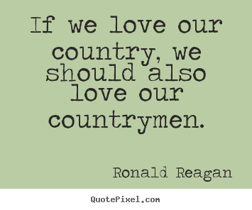 Ronald Reagan picture quotes - If we love our country, we should also love our countrymen. - Love quotes