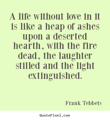 A life without love in it is like a heap of.. Frank Tebbets good love quotes