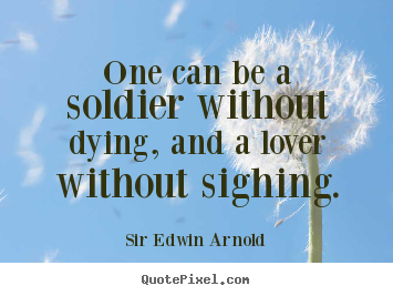 Quotes about love - One can be a soldier without dying, and a lover without sighing.