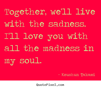 Create picture quotes about love - Together, we'll live with the sadness. i'll love you with..