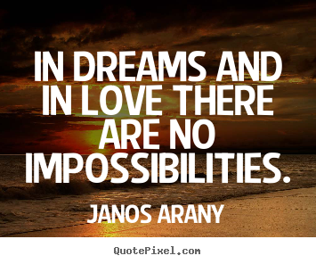 Love Quotes   In Dreams And In Love There Are No Impossibilities.