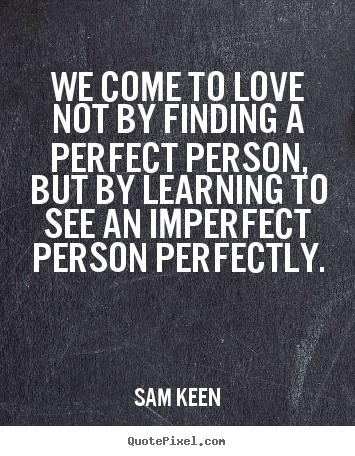 Imperfect Love Quotes Prepossessing Love Quote  We Come To Love Notfinding A Perfect Person