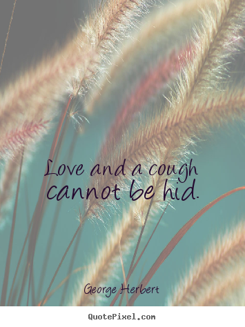 Love and a cough cannot be hid. George Herbert famous love quotes