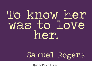 Love sayings - To know her was to love her.