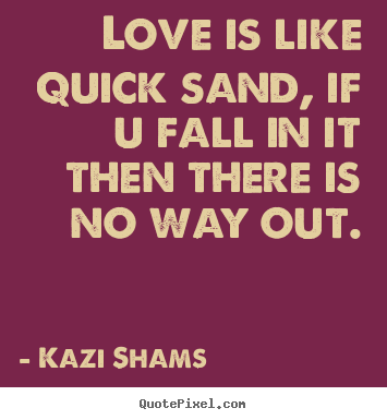 Quotes about love - Love is like quick sand, if u fall in it then there is no way out.