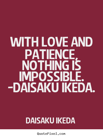 With love and patience, nothing is impossible. -daisaku ikeda. Daisaku Ikeda good love quote