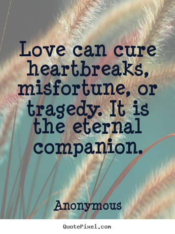 Create graphic poster quotes about love - Love can cure heartbreaks, misfortune, or tragedy...