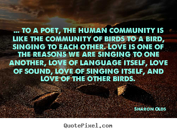 Love quotes - ... to a poet, the human community is like the community of birds to..