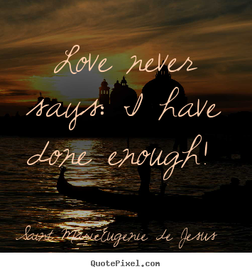 Quotes about love - Love never says: i have done enough!