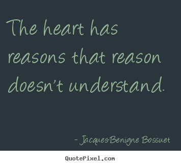 Jacques-Benigne Bossuet photo quotes - The heart has reasons that reason doesn't understand... - Love quotes