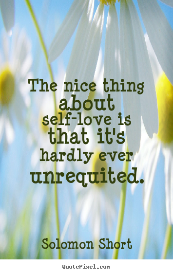 The nice thing about self-love is that it's hardly.. Solomon Short  love quote