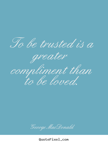 Love quotes - To be trusted is a greater compliment than to..
