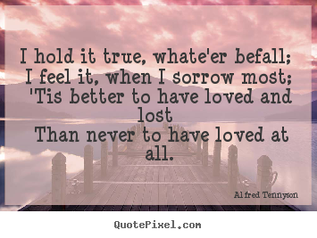 Love quote - I hold it true, whate'er befall; i feel it, when i sorrow..