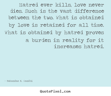Create your own image quotes about love - Hatred ever kills, love never dies. such is the vast difference between..