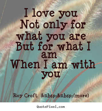 I love you not only for what you are but for what i am when i am with.. Roy Croft    (more) best love quotes