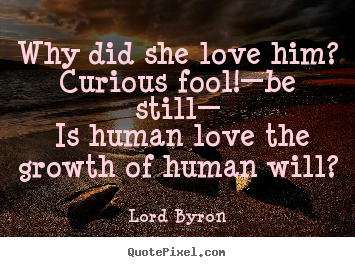 How to design picture quotes about love - Why did she love him? curious fool!—be still— is human love the growth..
