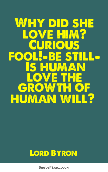 Love quotes - Why did she love him? curious fool!—be still— is human..