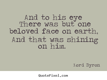 Quote about love - And to his eye there was but one beloved face on earth,..