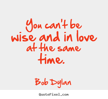 Bob Dylan picture quotes - You can't be wise and in love at the same.. - Love quote