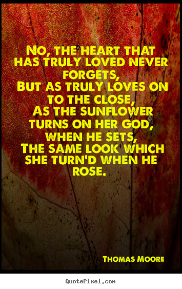 Love quotes - No, the heart that has truly loved never forgets, but as truly loves..