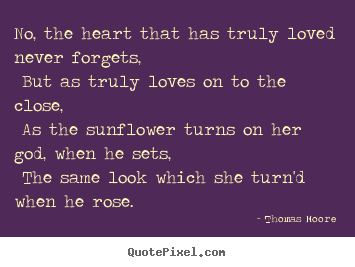 Thomas Moore photo quotes - No, the heart that has truly loved never forgets, but as truly.. - Love quote