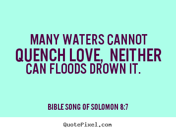 Quotes about love - Many waters cannot quench love, neither can floods drown..