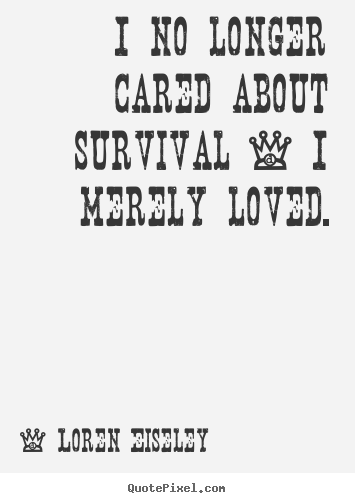 Customize poster sayings about love - I no longer cared about survival - i merely loved.