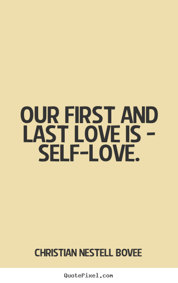 Make personalized picture quotes about love - Our first and last love is - self-love.