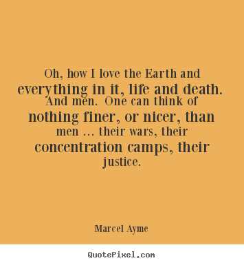 Marcel Ayme picture quotes - Oh, how i love the earth and everything in it, life and death... - Love quotes