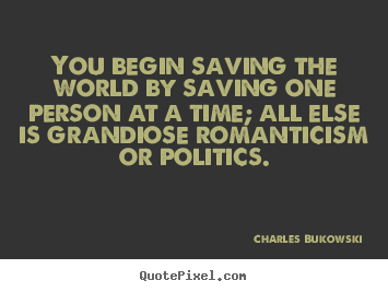 Quote about love - You begin saving the world by saving one person at ...
