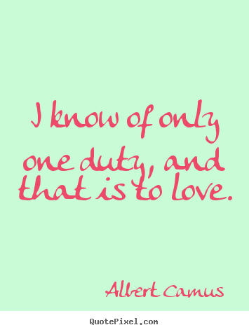 Quotes about love - I know of only one duty, and that is to love.