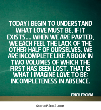 Quotes about love - Today i begin to understand what love must be, if it..