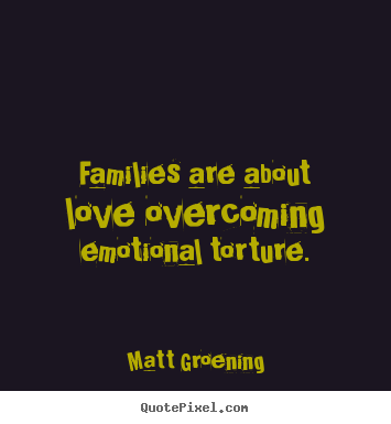 Families are about love overcoming emotional torture. Matt Groening greatest love quotes