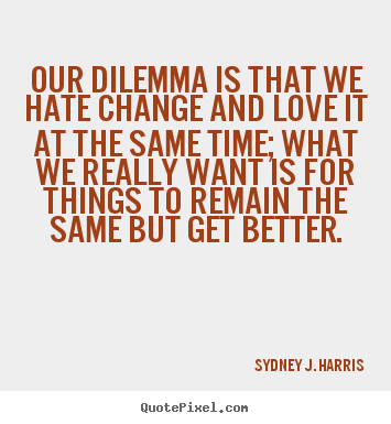 Love quotes - Our dilemma is that we hate change and love it at the same time;..