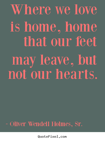 Oliver Wendell Holmes, Sr. picture quotes - Where we love is home, home that our feet may leave, but not.. - Love quotes