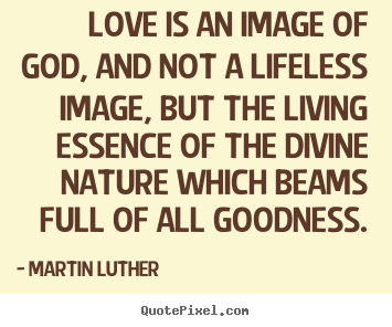 Martin Luther picture quotes - Love is an image of god, and not a lifeless image, but the.. - Love quotes