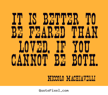 Quotes about love - It is better to be feared than loved, if you cannot..