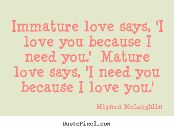 Design picture quotes about love - Immature love says, 'i love you because i need you.'..