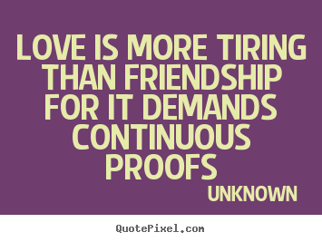 Unknown photo quotes love is more tiring than friendship for it unknown picture quotes love is more tiring than friendship for it demands continuous thecheapjerseys Gallery