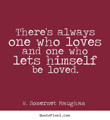There's always one who loves and one who lets himself.. W. Somerset Maugham  top love quotes