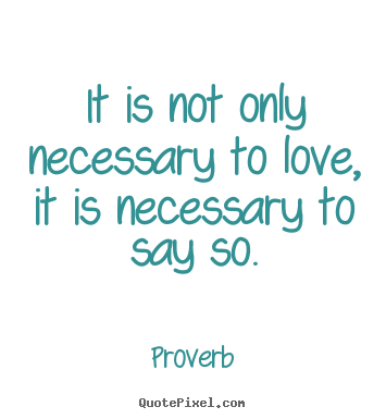 Love quote - It is not only necessary to love, it is necessary to say..