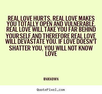 Design your own picture quote about love - Real love hurts, real love makes you totally open and vulnerable...