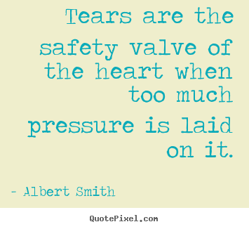 Quotes about love - Tears are the safety valve of the heart when too much pressure..