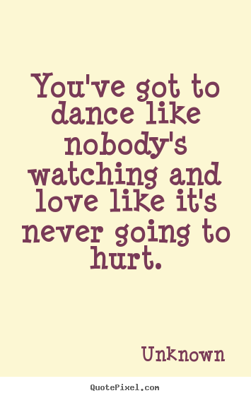 Unknown picture sayings - You've got to dance like nobody's watching and.. - Love quotes