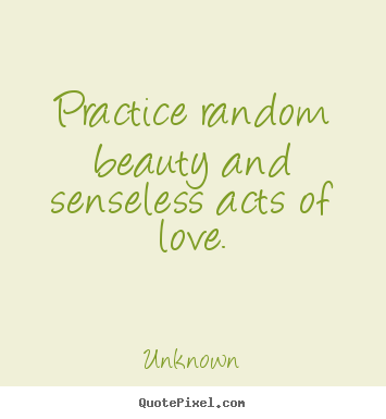 Love quotes - Practice random beauty and senseless acts of love.