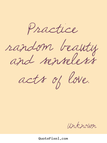 Quotes about love - Practice random beauty and senseless acts of love.