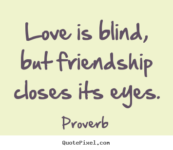 ... quotes - Love is blind, but friendship closes its eyes. - Love sayings