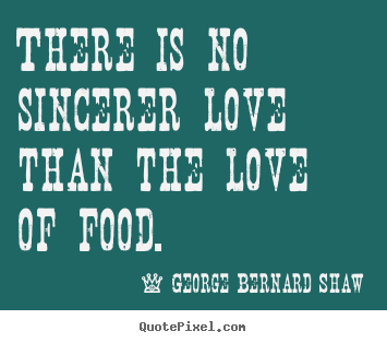 There is no sincerer love than the love of food. George Bernard Shaw best love quotes